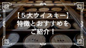5大ウイスキー特徴とおすすめをご紹介