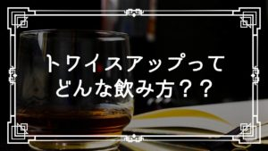 トワイスアップってどんな飲み方?