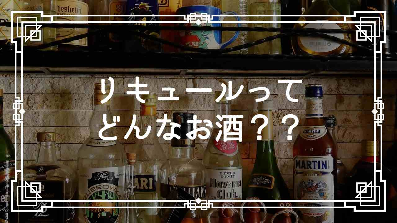 リキュールってどんなお酒?