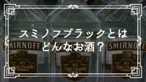 スミノフブラックとはどんなお酒?